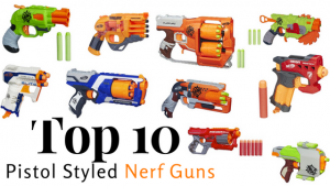 Top 10 Pistol Styled Nerf Guns