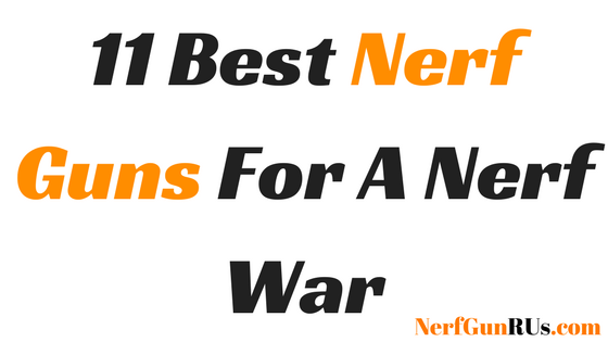 11 Best Nerf Guns For A Nerf War | Nerfgunrus.com