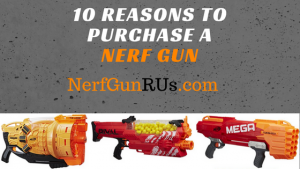 10 Reasons To Purchase A Nerf Gun | NerfGunRUs.com